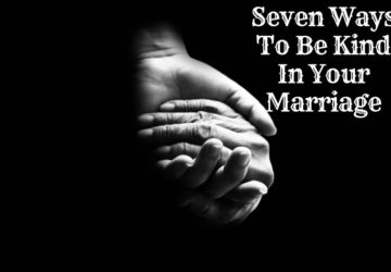 Seven Ways To Be Kind In Your Marriage